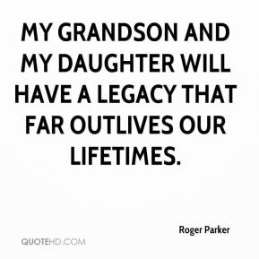 Roger Parker  - My grandson and my daughter will have a legacy that far outlives our lifetimes.