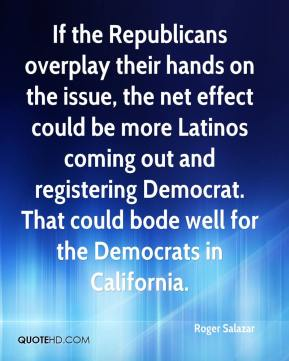 Roger Salazar  - If the Republicans overplay their hands on the issue, the net effect could be more Latinos coming out and registering Democrat. That could bode well for the Democrats in California.