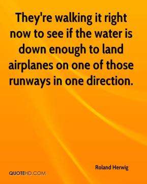 Roland Herwig  - They're walking it right now to see if the water is down enough to land airplanes on one of those runways in one direction.