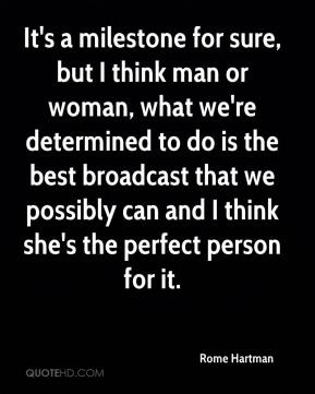 Rome Hartman  - It's a milestone for sure, but I think man or woman, what we're determined to do is the best broadcast that we possibly can and I think she's the perfect person for it.