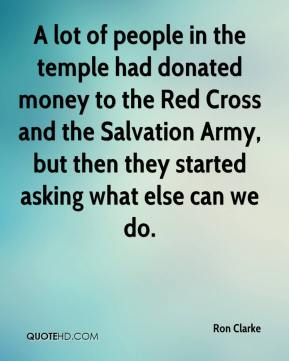 Ron Clarke  - A lot of people in the temple had donated money to the Red Cross and the Salvation Army, but then they started asking what else can we do.