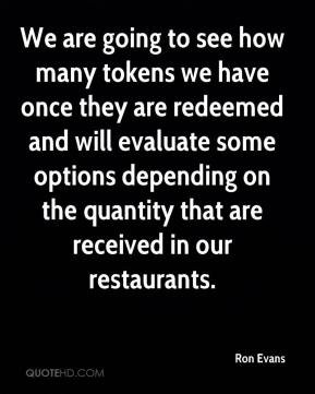 Ron Evans  - We are going to see how many tokens we have once they are redeemed and will evaluate some options depending on the quantity that are received in our restaurants.