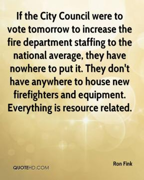Ron Fink  - If the City Council were to vote tomorrow to increase the fire department staffing to the national average, they have nowhere to put it. They don't have anywhere to house new firefighters and equipment. Everything is resource related.