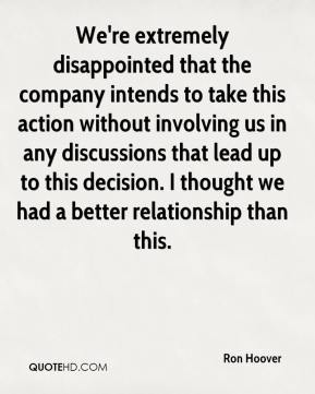 Ron Hoover  - We're extremely disappointed that the company intends to take this action without involving us in any discussions that lead up to this decision. I thought we had a better relationship than this.