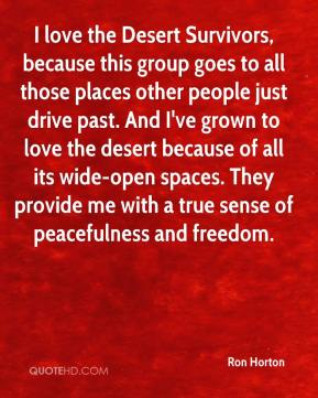 Ron Horton  - I love the Desert Survivors, because this group goes to all those places other people just drive past. And I've grown to love the desert because of all its wide-open spaces. They provide me with a true sense of peacefulness and freedom.