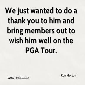 We just wanted to do a thank you to him and bring members out to wish him well on the PGA Tour.