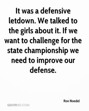 Ron Noedel  - It was a defensive letdown. We talked to the girls about it. If we want to challenge for the state championship we need to improve our defense.