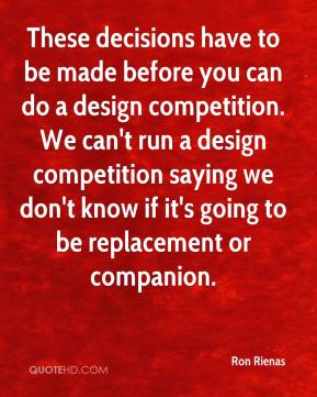 Ron Rienas  - These decisions have to be made before you can do a design competition. We can't run a design competition saying we don't know if it's going to be replacement or companion.