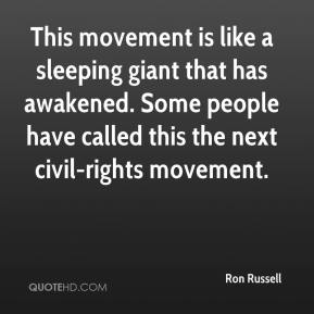 Ron Russell  - This movement is like a sleeping giant that has awakened. Some people have called this the next civil-rights movement.
