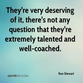 Ron Stewart  - They're very deserving of it, there's not any question that they're extremely talented and well-coached.