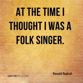 Ronald Radosh  - At the time I thought I was a folk singer.