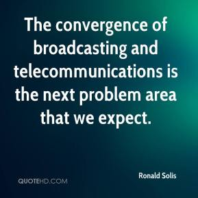 Ronald Solis  - The convergence of broadcasting and telecommunications is the next problem area that we expect.