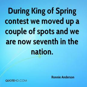 Ronnie Anderson  - During King of Spring contest we moved up a couple of spots and we are now seventh in the nation.