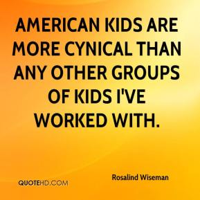 Rosalind Wiseman  - American kids are more cynical than any other groups of kids I've worked with.