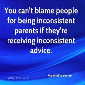 Rosalind Wiseman  - You can't blame people for being inconsistent parents if they're receiving inconsistent advice.