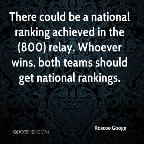 Roscoe Googe  - There could be a national ranking achieved in the (800) relay. Whoever wins, both teams should get national rankings.