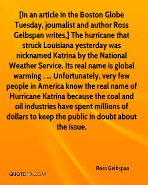 Ross Gelbspan  - [In an article in the Boston Globe Tuesday, journalist and author Ross Gelbspan writes,] The hurricane that struck Louisiana yesterday was nicknamed Katrina by the National Weather Service. Its real name is global warming . ... Unfortunately, very few people in America know the real name of Hurricane Katrina because the coal and oil industries have spent millions of dollars to keep the public in doubt about the issue.