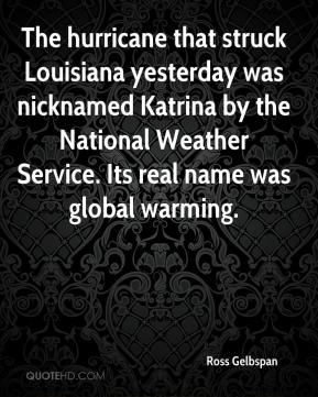 Ross Gelbspan  - The hurricane that struck Louisiana yesterday was nicknamed Katrina by the National Weather Service. Its real name was global warming.