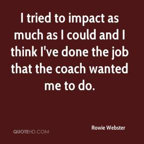 Rowie Webster  - I tried to impact as much as I could and I think I've done the job that the coach wanted me to do.