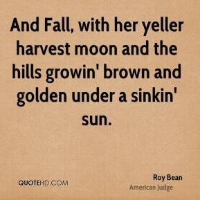 And Fall, with her yeller harvest moon and the hills growin' brown and golden under a sinkin' sun.