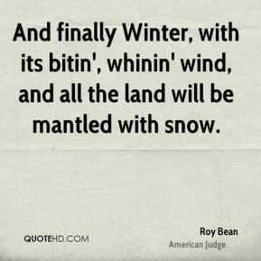 And finally Winter, with its bitin', whinin' wind, and all the land will be mantled with snow.