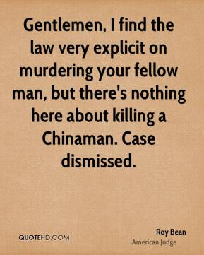 Roy Bean - Gentlemen, I find the law very explicit on murdering your fellow man, but there's nothing here about killing a Chinaman. Case dismissed.