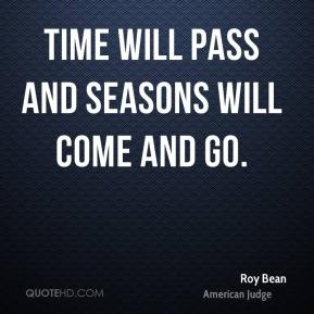 Roy Bean - Time will pass and seasons will come and go.