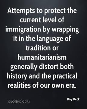 Roy Beck  - Attempts to protect the current level of immigration by wrapping it in the language of tradition or humanitarianism generally distort both history and the practical realities of our own era.