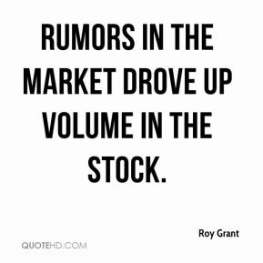 Roy Grant  - rumors in the market drove up volume in the stock.