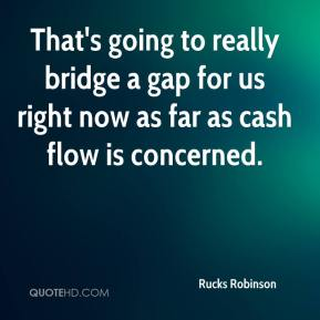 Rucks Robinson  - That's going to really bridge a gap for us right now as far as cash flow is concerned.