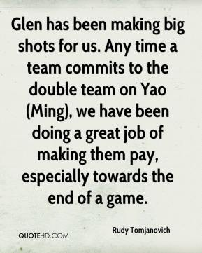 Rudy Tomjanovich  - Glen has been making big shots for us. Any time a team commits to the double team on Yao (Ming), we have been doing a great job of making them pay, especially towards the end of a game.