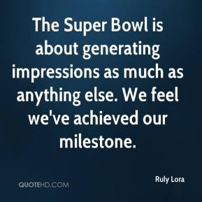 Ruly Lora  - The Super Bowl is about generating impressions as much as anything else. We feel we've achieved our milestone.