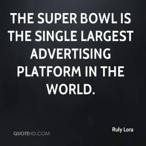 Ruly Lora  - The Super Bowl is the single largest advertising platform in the world.