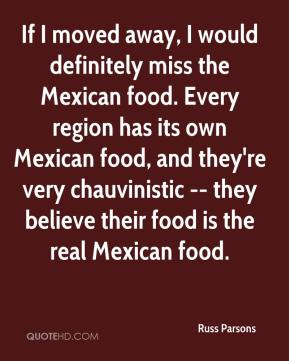 Russ Parsons  - If I moved away, I would definitely miss the Mexican food. Every region has its own Mexican food, and they're very chauvinistic -- they believe their food is the real Mexican food.