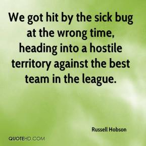 Russell Hobson  - We got hit by the sick bug at the wrong time, heading into a hostile territory against the best team in the league.