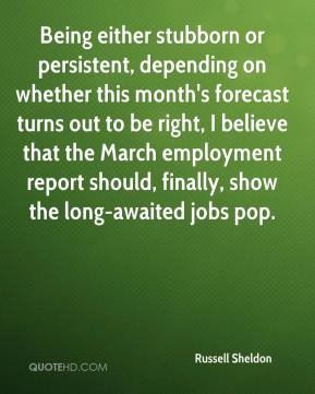 Russell Sheldon  - Being either stubborn or persistent, depending on whether this month's forecast turns out to be right, I believe that the March employment report should, finally, show the long-awaited jobs pop.