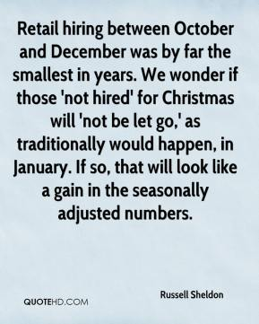 Russell Sheldon  - Retail hiring between October and December was by far the smallest in years. We wonder if those 'not hired' for Christmas will 'not be let go,' as traditionally would happen, in January. If so, that will look like a gain in the seasonally adjusted numbers.