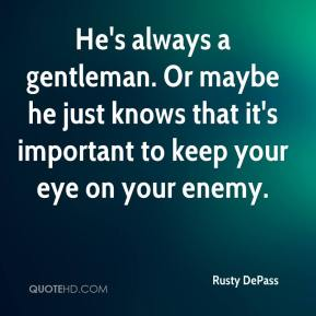 Rusty DePass  - He's always a gentleman. Or maybe he just knows that it's important to keep your eye on your enemy.