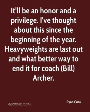 Ryan Cook  - It'll be an honor and a privilege. I've thought about this since the beginning of the year. Heavyweights are last out and what better way to end it for coach (Bill) Archer.