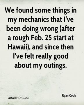 Ryan Cook  - We found some things in my mechanics that I've been doing wrong (after a rough Feb. 25 start at Hawaii), and since then I've felt really good about my outings.