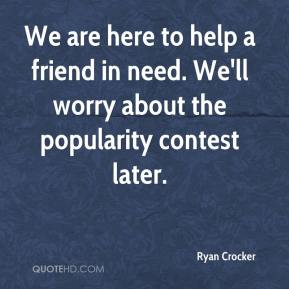 Ryan Crocker  - We are here to help a friend in need. We'll worry about the popularity contest later.