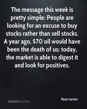 Ryan Larson  - The message this week is pretty simple: People are looking for an excuse to buy stocks rather than sell stocks. A year ago, $70 oil would have been the death of us; today, the market is able to digest it and look for positives.
