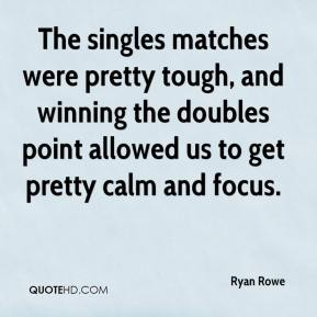 Ryan Rowe  - The singles matches were pretty tough, and winning the doubles point allowed us to get pretty calm and focus.