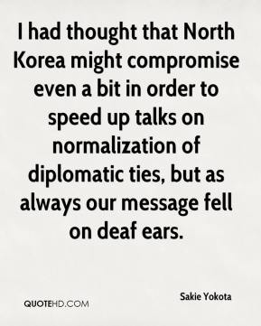 I had thought that North Korea might compromise even a bit in order to speed up talks on normalization of diplomatic ties, but as always our message fell on deaf ears.