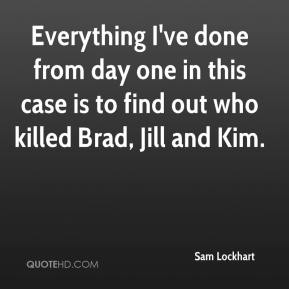 Sam Lockhart  - Everything I've done from day one in this case is to find out who killed Brad, Jill and Kim.