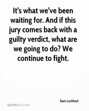 Sam Lockhart  - It's what we've been waiting for. And if this jury comes back with a guilty verdict, what are we going to do? We continue to fight.