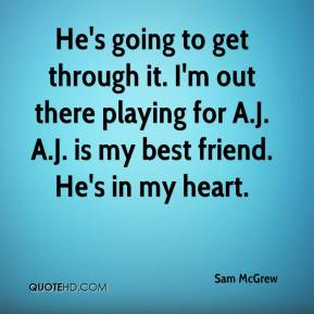 Sam McGrew  - He's going to get through it. I'm out there playing for A.J. A.J. is my best friend. He's in my heart.