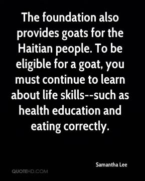Samantha Lee  - The foundation also provides goats for the Haitian people. To be eligible for a goat, you must continue to learn about life skills--such as health education and eating correctly.