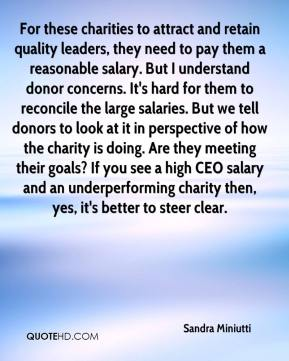 Sandra Miniutti  - For these charities to attract and retain quality leaders, they need to pay them a reasonable salary. But I understand donor concerns. It's hard for them to reconcile the large salaries. But we tell donors to look at it in perspective of how the charity is doing. Are they meeting their goals? If you see a high CEO salary and an underperforming charity then, yes, it's better to steer clear.