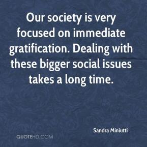 Sandra Miniutti  - Our society is very focused on immediate gratification. Dealing with these bigger social issues takes a long time.
